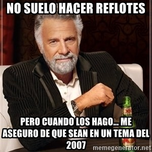 The Most Interesting Man In The World - No suelo hacer reflotes pero cuando los hago... me aseguro de que sean en un tema del 2007