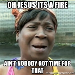Ain't Nobody got time fo that - OH JESUS ITS A FIRE Ain'T NOBODY GOT TIME FOR THAT