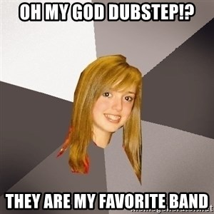 Musically Oblivious 8th Grader - OH MY GOD DUBSTEP!? THEY ARE MY FAVORITE BAND