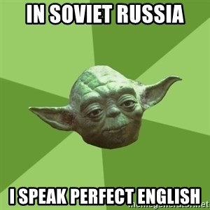 Advice Yoda Gives - in soviet russia i speak perfect english