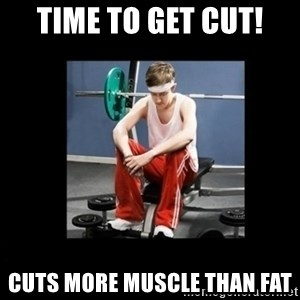 Annoying Gym Newbie - time to get cut! cuts more muscle than fat