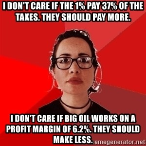 Liberal Douche Garofalo - i don't care if the 1% pay 37% of the taxes. They should pay more. i don't care if big oil works on a profit margin of 6.2%. they should make less.