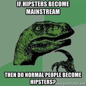 Philosoraptor - if Hipsters become mainstream then do normal people become hipsters?