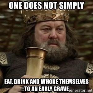 Robert Baratheon Owns - One does not simply Eat, drink and whore themselves to an early grave