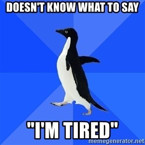 "Socially Awkward Penguin - Doesn't know what to say ""I'm tired"""