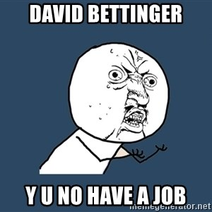Y U No - david bettinger y u no have a job