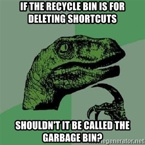 Philosoraptor - if the recycle bin is for deleting shortcuts shouldn't it be called the garbage bin?