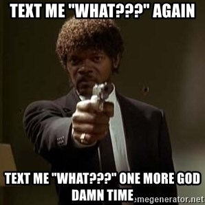 "Jules Pulp Fiction - text me ""what???"" again text me ""What???"" one more god damn time"