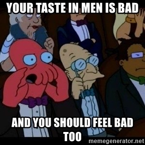 Zoidberg - your taste in men is bad and you should feel bad too