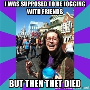 but then they died - i was supposed to be jogging with friends but then thet died