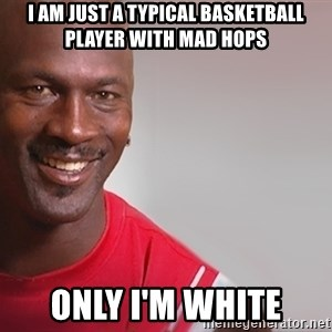 tipycal basketball  - I am just a typical basketball player with mad hops only i'm white
