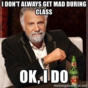 The Most Interesting Man In The World - I don't always get mad during class Ok, i do