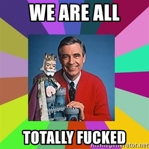 mr rogers  - WE ARE ALL TOTALLY FUCKED