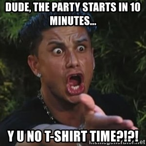 Pauly D - dude, the party starts in 10 minutes... y u no t-shirt time?!?!
