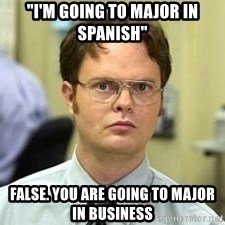 "Dwight Shrute - ""I'M GOING TO MAJOR IN SPANISH"" FALSE. YOU ARE GOING TO MAJOR IN BUSINESS"