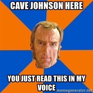 Cave Johnson - Cave Johnson here You just read this in my voice