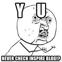 Y U SO - Y    U NEVER CHECK INSPIRE BLOG!?