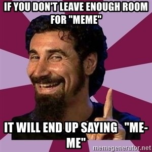 "Serj Tankian - if you don't leave enough room for ""meme"" it will end up saying   ""me-me"""