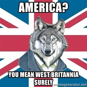 Sir Courage Wolf Esquire - America? you mean west Britannia Surely