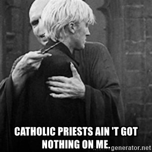 draco hugs voldemort - catholic priests ain 't got nothing on me.