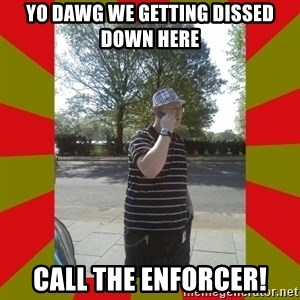 the enforcer  - Yo dawg we getting dissed down here CALL the enforcer!
