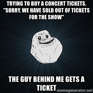 """Forever Alone - trying to buy a concert tickets. """"SORRY, We have sold out of tickets for the show"""" The guy behind me gets a ticket"""