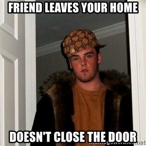 Scumbag Steve - Friend leaves your home doesn't close the door