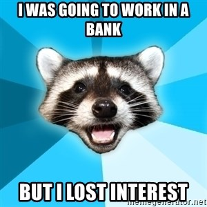 Lame Pun Coon - i was going to work in a bank but i lost interest
