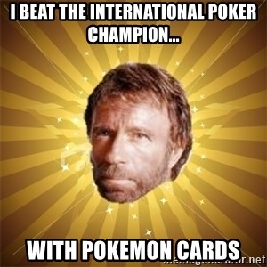 Chuck Norris Advice - I beat the international poker champion... With pokemon cards