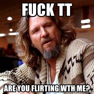 Big Lebowski - Fuck tt ARE YOU FLIRTING WTH ME?