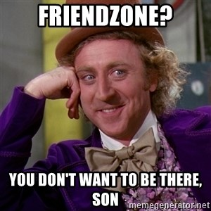 Willy Wonka - Friendzone? you don't WANt to be there, son