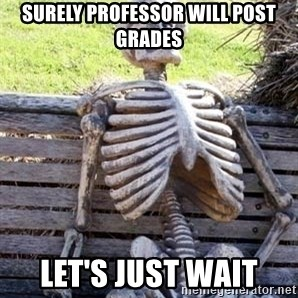 Waiting For Op - surely professor will post grades let's just wait
