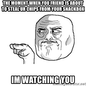 i'm watching you meme - The moment when you friend is about to steal ur chips from your snackbox Im Watching You