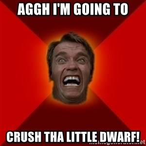 Angry Arnold - aggh I'm going to crush tha little dwarf!