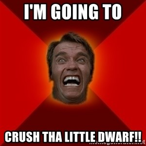 Angry Arnold - I'm Going to  crush tha little dwarf!!