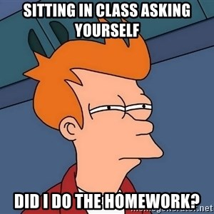 Futurama Fry - sitting in class asking yourself did i do the homework?