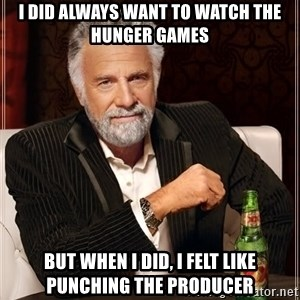 The Most Interesting Man In The World - i did always want to watch the hunger games but when i did, i felt like punching the producer