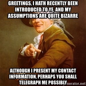 Joseph Ducreux - GREETINGS, I HATH RECENTLY BEEN INTRODUCED TO YE, and MY ASSUMPTIONS ARE QUITE BIZARRE  ALTHOUGH I PRESENT MY CONTACT INFORMATION, PERHAPS YOU SHALL TELEGRAPH ME POSSIBLY