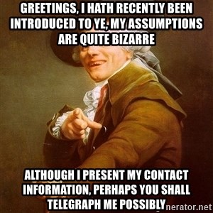 Joseph Ducreux - Greetings, I hath recently been introduced to ye, MY ASSUMPTIONS ARE QUITE BIZARRE although i present my contact information, perhaps you shall telegraph me possibly
