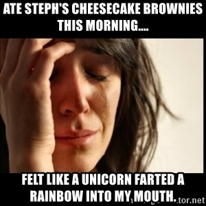 First World Problems - Ate Steph's cheesecake brownies this morning.... felt like a unicorn farted a rainbow into my mouth.
