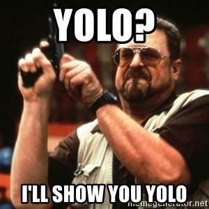 Big Lebowski - yolo? I'LL SHOW YOU YOLO