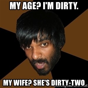 Indian Metal Guy - my age? i'm dirty. my wife? she's dirty-two