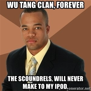 Successful Black Man - Wu tang clan, forever the SCOUNDRELS, will never make to my ipod.