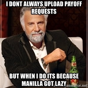 Dos Equis Man - I dont always upload payoff requests but when i do its because manilla got lazy