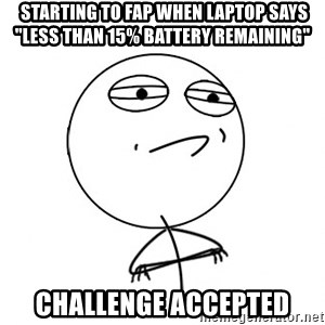 """Challenge Accepted -  starting to fap when laptop says """"less than 15% battery remaining"""" challenge accepted"""