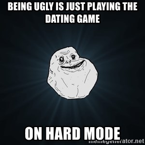 Forever Alone - being ugly is just playing the dating game on hard mode