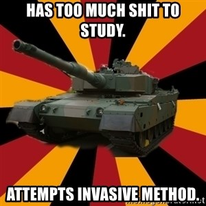 http://memegenerator.net/The-Impudent-Tank3 - Has too much shit to study. Attempts invasive method.
