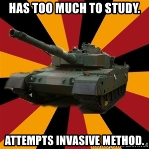 http://memegenerator.net/The-Impudent-Tank3 - Has too much to study. Attempts invasive method.