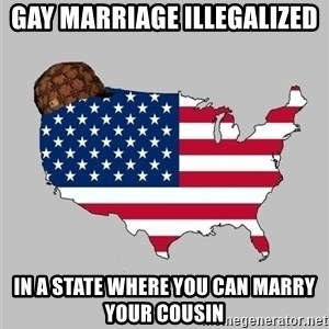 Scumbag America2 - Gay marriage illegalized in a state where you can marry your cousin