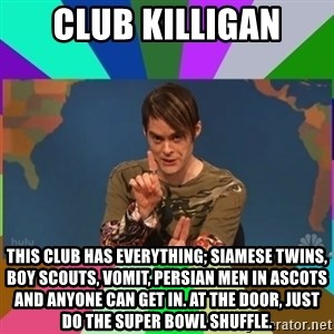 stefon - Club Killigan This club has everything; Siamese Twins, boy scouts, vomit, Persian Men in Ascots and anyone can get in. At the door, just do the Super Bowl Shuffle.